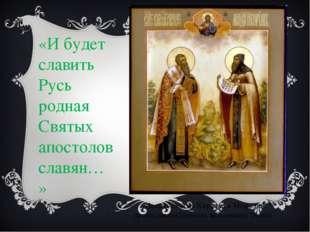 «И будет славить Русь родная Святых апостолов славян…» Память святых Кирилла