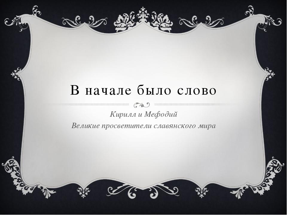 В начале было слово Кирилл и Мефодий Великие просветители славянского мира