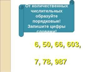 От количественных числительных образуйте порядковые! Запишите цифры словами!