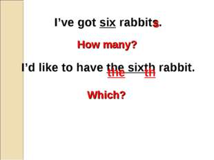 I've got six rabbits. I'd like to have the sixth rabbit. How many? Which? s t