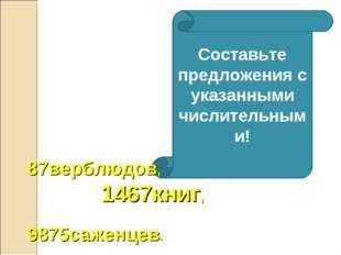 Составьте предложения с указанными числительными! 87верблюдов, 1467книг, 9875
