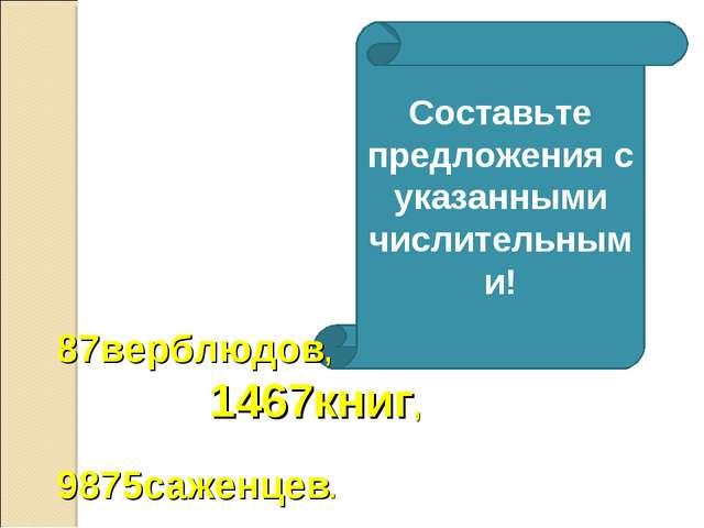 Составьте предложения с указанными числительными! 87верблюдов, 1467книг, 9875...