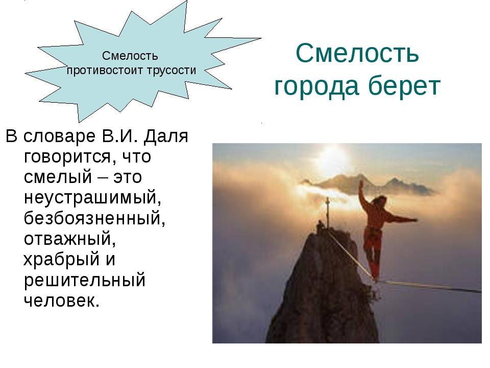 Смелость города берет В словаре В.И. Даля говорится, что смелый – это неустра...