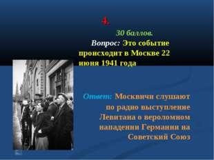 4. 30 баллов. Вопрос: Это событие происходит в Москве 22 июня 1941 года Ответ