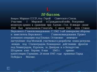 1. 10 баллов. Вопрос: Маршал СССР, 4-ы Герой Советского Союза. Участник I Ми