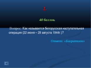 2. 40 баллов. Вопрос: Как называется белорусская наступательная операция (22