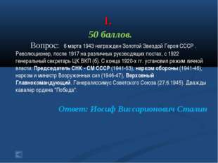 1. 50 баллов. Вопрос: 6 марта 1943 награжден Золотой Звездой Героя СССР . Ре