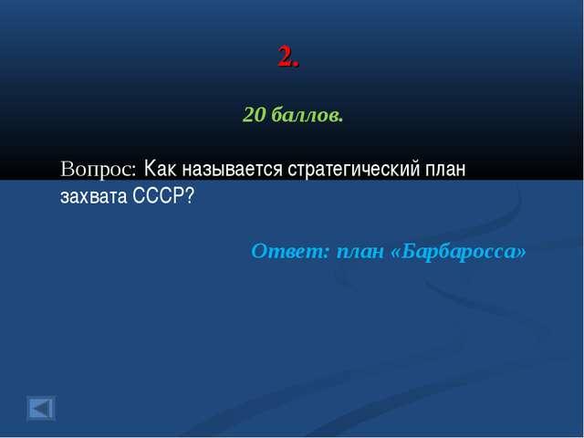 2. 20 баллов. Вопрос: Как называется стратегический план захвата СССР? Ответ:...