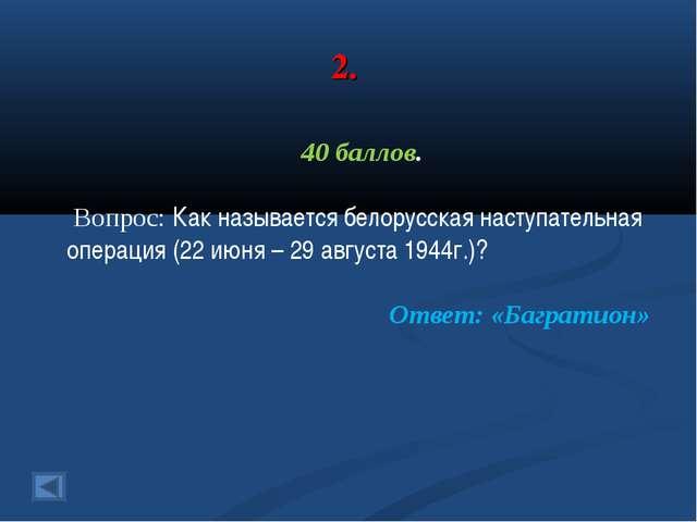 2. 40 баллов. Вопрос: Как называется белорусская наступательная операция (22...