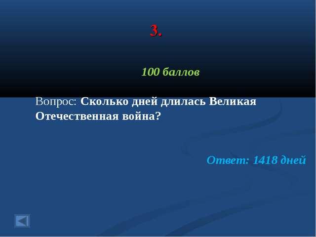 3. 100 баллов Вопрос: Сколько дней длилась Великая Отечественная война? Ответ...
