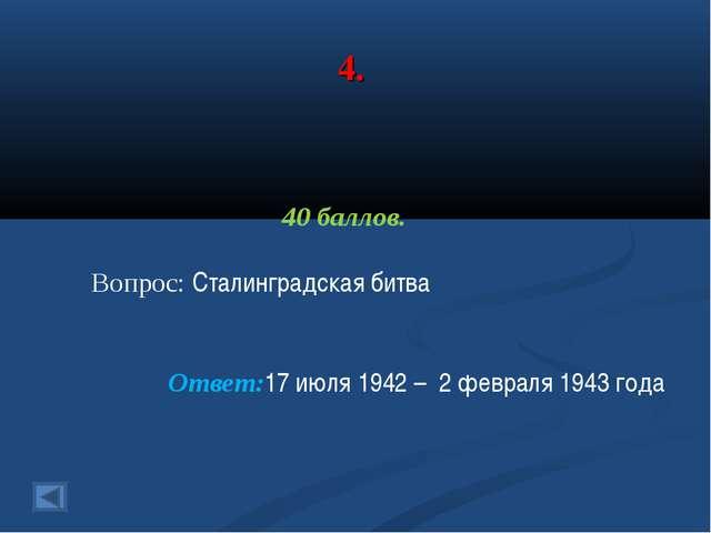 4. 40 баллов. Вопрос: Сталинградская битва Ответ:17 июля 1942 – 2 февраля 194...
