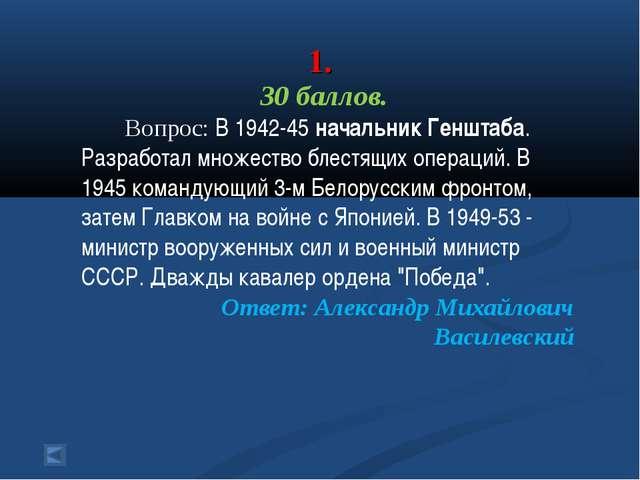 1. 30 баллов. Вопрос: В 1942-45 начальник Генштаба. Разработал множество бле...