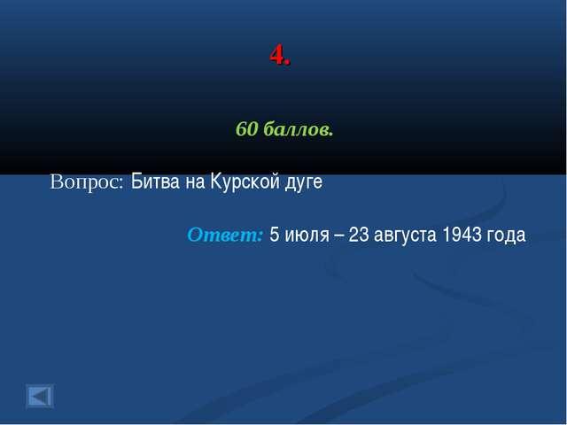 4. 60 баллов. Вопрос: Битва на Курской дуге Ответ: 5 июля – 23 августа 1943 г...