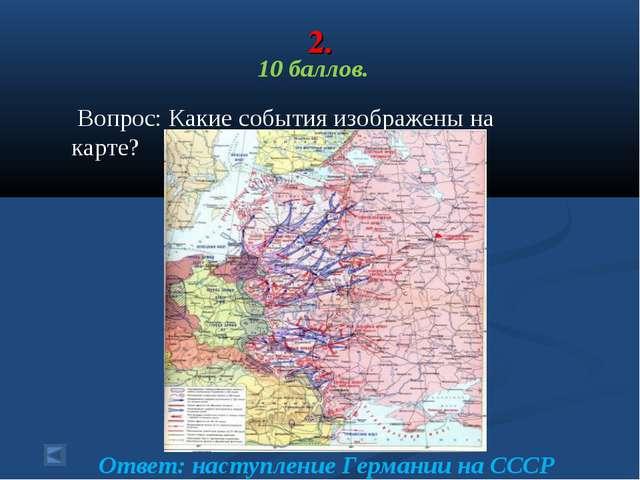 2. 10 баллов. Вопрос: Какие события изображены на карте? Ответ: наступление Г...