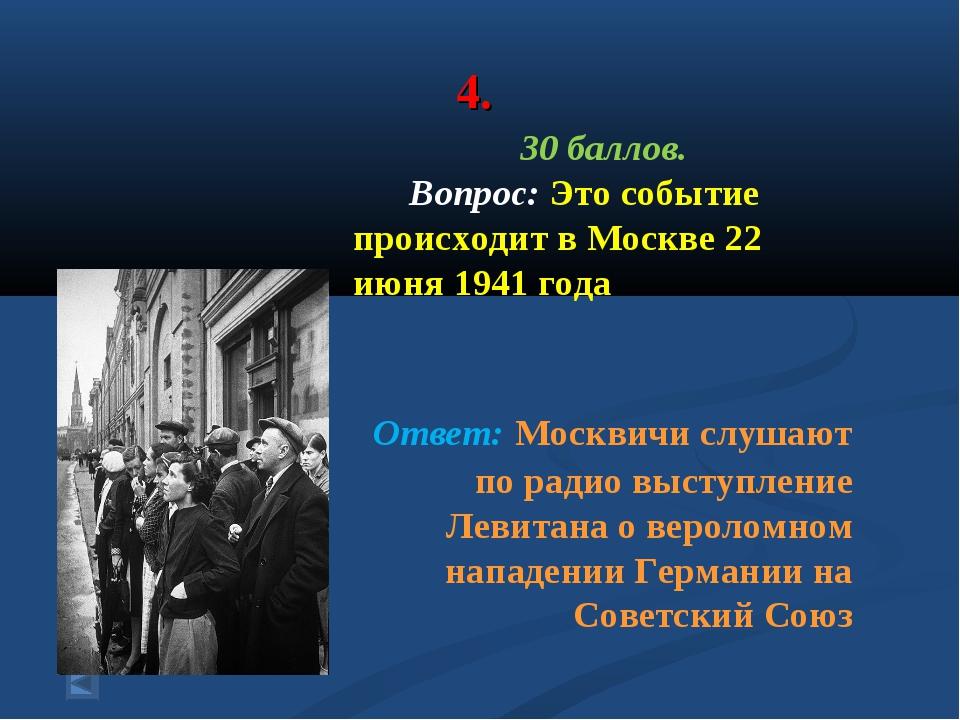 4. 30 баллов. Вопрос: Это событие происходит в Москве 22 июня 1941 года Ответ...