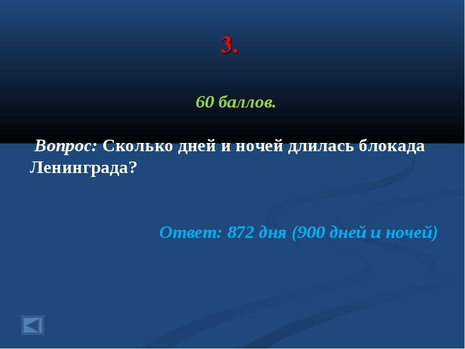 3. 60 баллов. Вопрос: Сколько дней и ночей длилась блокада Ленинграда? Ответ:...