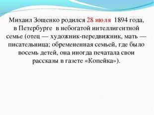 Михаил Зощенко родился28 июля 1894 года, в Петербурге в небогатой интеллиге