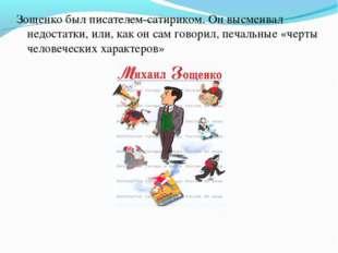 Зощенко был писателем-сатириком. Он высмеивал недостатки, или, как он сам гов