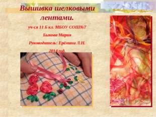 Вышивка шелковыми лентами. уч-ся 11 Б кл. МБОУ СОШ№7 Быкова Мария Руководител