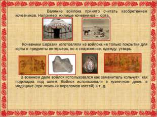 Валяние войлока принято считать изобретением кочевников.Например: жилище ко