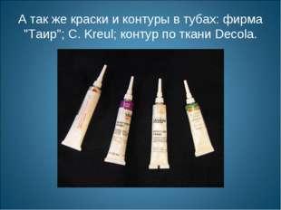 "А так же краски и контуры в тубах: фирма ""Таир""; С. Kreul; контур по ткани De"