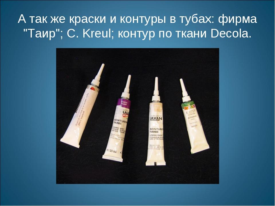 "А так же краски и контуры в тубах: фирма ""Таир""; С. Kreul; контур по ткани De..."