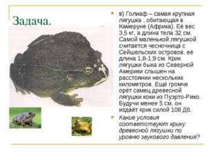 Задача. в) Голиаф – самая крупная лягушка , обитающая в Камеруне (Африка). Её