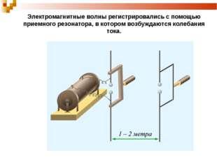 Электромагнитные волны регистрировались с помощью приемного резонатора, в кот