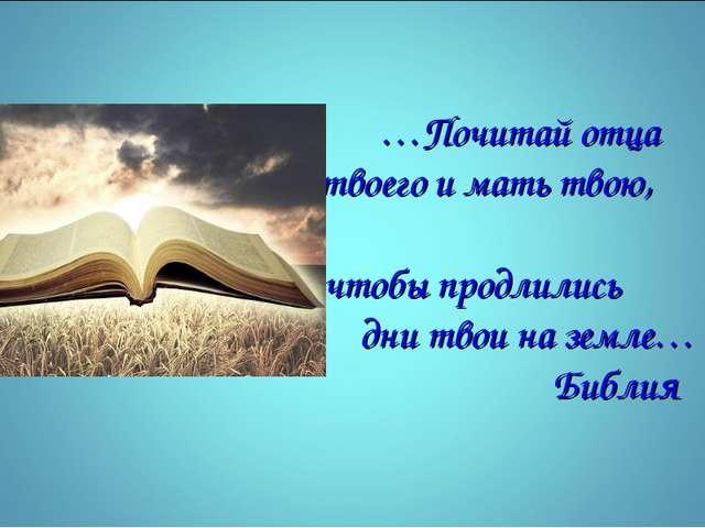 …Почитай отца твоего и мать твою, чтобы продлились дни твои на земле… Библия