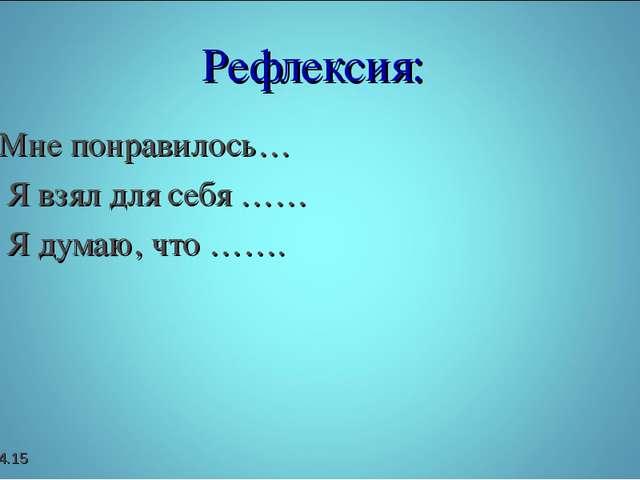 Рефлексия: Мне понравилось… Я взял для себя …… Я думаю, что ……. *