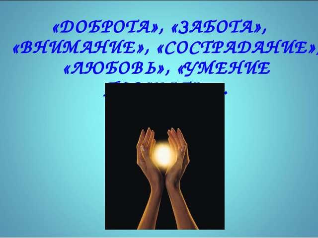 «ДОБРОТА», «ЗАБОТА», «ВНИМАНИЕ», «СОСТРАДАНИЕ», «ЛЮБОВЬ», «УМЕНИЕ ПРОЩАТЬ»…