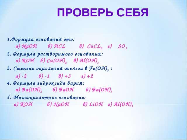 ПРОВЕРЬ СЕБЯ 1.Формула основания это: а) NaOH б) HCL в) CuCL2 г) SO3 2. Форму...