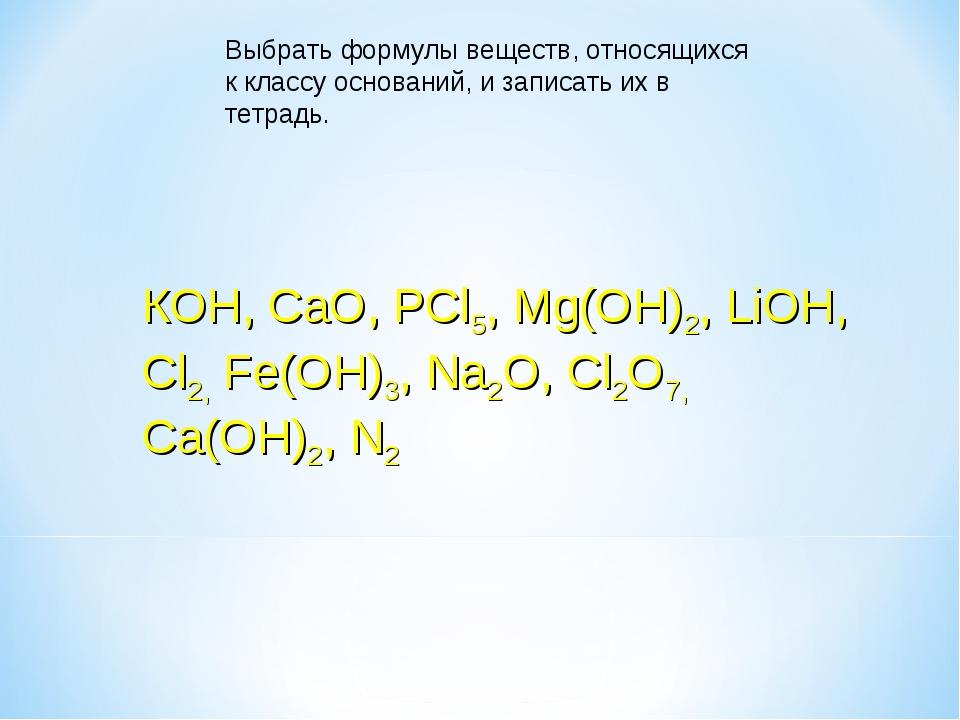 КОН, CaO, PCl5, Mg(OH)2, LiOH, Cl2, Fe(OH)3, Na2O, Cl2O7, Ca(OH)2, N2 Выбрать...
