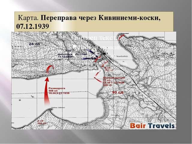 Карта. Переправа через Кивиниеми-коски, 07.12.1939