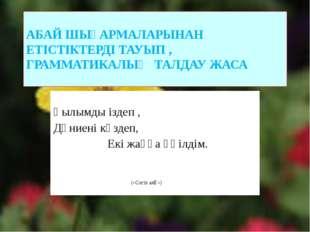АБАЙ ШЫҒАРМАЛАРЫНАН ЕТІСТІКТЕРДІ ТАУЫП , ГРАММАТИКАЛЫҚ ТАЛДАУ ЖАСА Ғылымды із