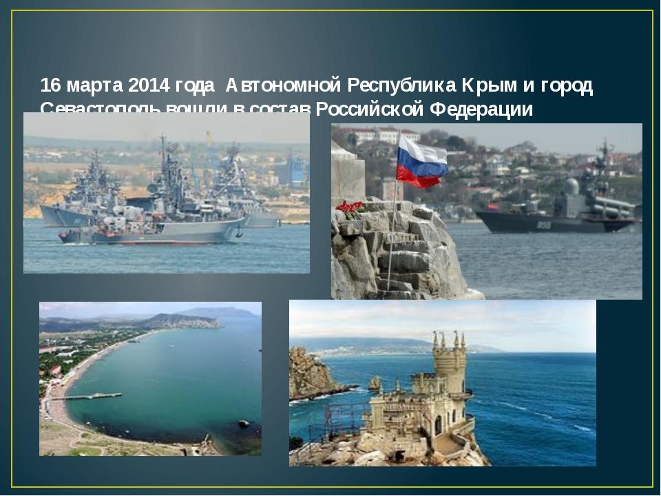 16 марта 2014 года Автономной Республика Крым и город Севастополь вошли в сос...