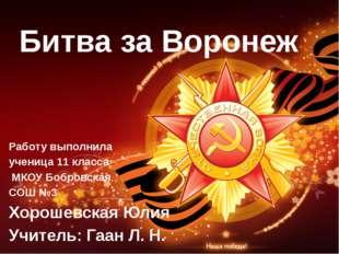 Битва за Воронеж Работу выполнила ученица 11 класса МКОУ Бобровская СОШ №3 Хо
