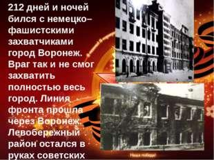 212 дней и ночей бился с немецко–фашистскими захватчиками город Воронеж. Враг