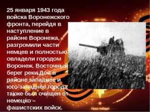 25 января 1943 года войска Воронежского фронта, перейдя в наступление в район