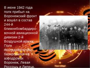 В июне 1942 года полк прибыл на Воронежский фронт и вошёл в состав 244-й ближ