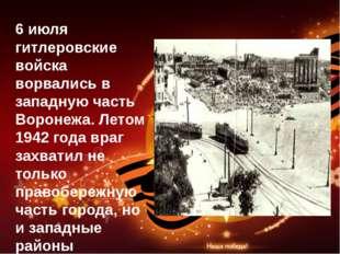 6 июля гитлеровские войска ворвались в западную часть Воронежа. Летом 1942 го