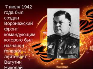 7 июля 1942 года был создан Воронежский фронт, командующим которого был назн
