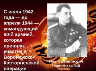 С июля 1942 года — до апреля 1944 — командующий 60-й армией, которая приняла