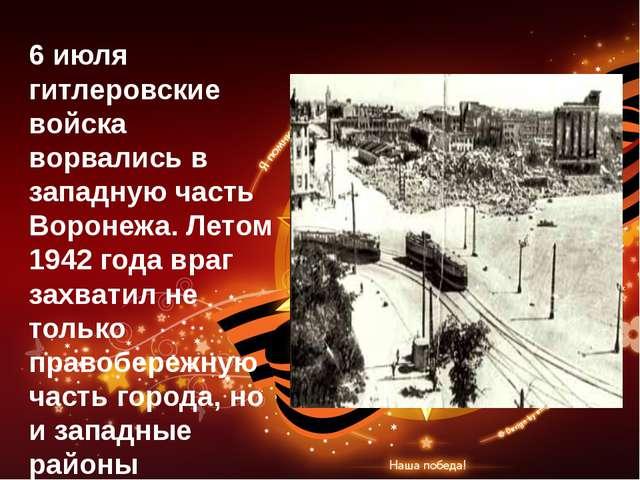 6 июля гитлеровские войска ворвались в западную часть Воронежа. Летом 1942 го...