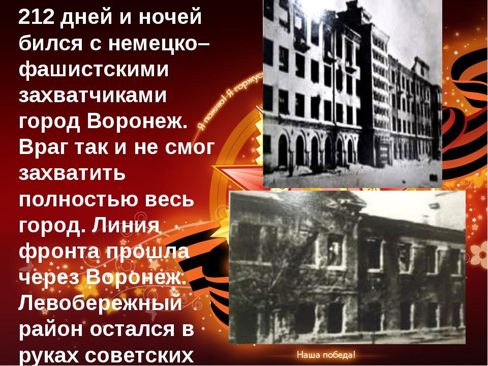212 дней и ночей бился с немецко–фашистскими захватчиками город Воронеж. Враг...