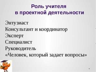 Роль учителя в проектной деятельности Энтузиаст Консультант и координатор Экс