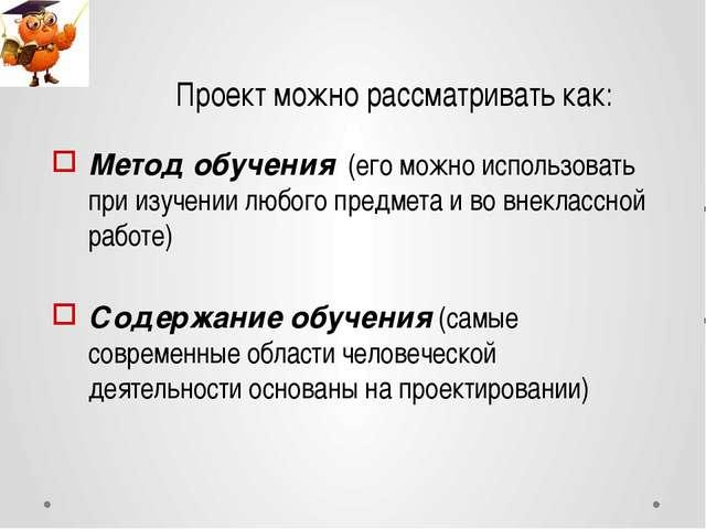 Проект можно рассматривать как: Метод обучения (его можно использовать при из...