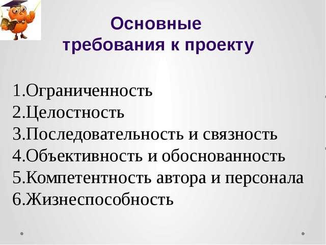 Основные требования к проекту Ограниченность Целостность Последовательность и...