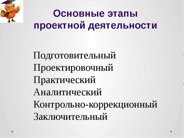Основные этапы проектной деятельности Подготовительный Проектировочный Практи...