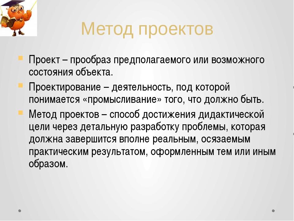 Метод проектов Проект – прообраз предполагаемого или возможного состояния объ...